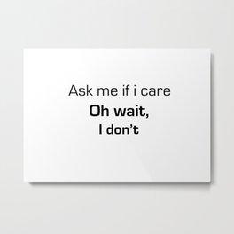 Ask Me If I Care Metal Print