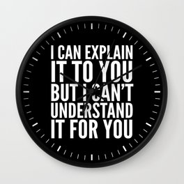 I Can Explain it to You, But I Can't Understand it for You (Black & White) Wall Clock