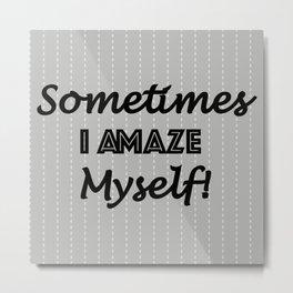 Sometimes I Amaze Myself! Metal Print