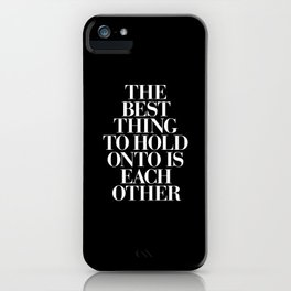 The Best Thing to Hold Onto is Each Other black-white typography poster bedroom home wall decor iPhone Case