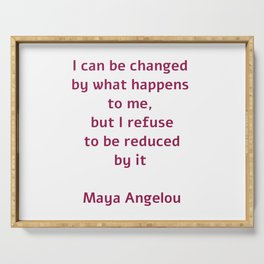 I can be changed by what happens to me,  but I refuse to be reduced by it  - Maya Angelou quote Serving Tray