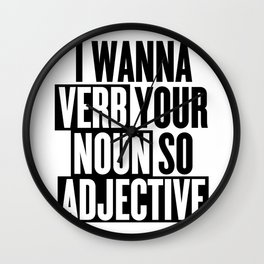 I wanna verb your noun so adjective Wall Clock