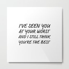 I've seen you at your worst Metal Print