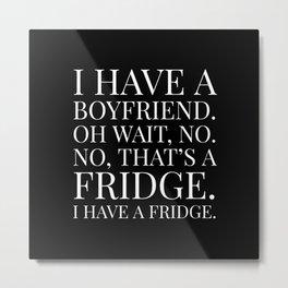 I HAVE A BOYFRIEND. OH WAIT, NO. NO, THAT'S A FRIDGE. I HAVE A FRIDGE. (Black & White) Metal Print
