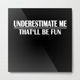 Underestimate Me Shirt Humor Fun Funny Gift Metal Print