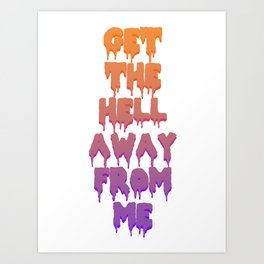 Get The Hell Away From Me Art Print