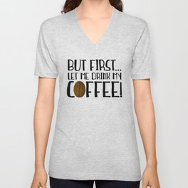 But First... Let Me Drink My Coffee! Unisex V-Neck