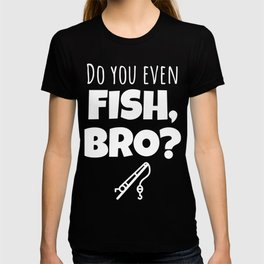 Do you even fish, bro? T-shirt