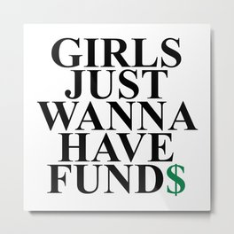 Girls Just Wanna Have Fund$ Funny Quote Metal Print