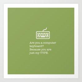 You're just my TYPE - nerdy, valentines, anniversary, love, tech, geek, fun, silly, pun Art Print