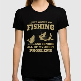 I just wanna go fishing and ignore all of my adult problems T-shirt