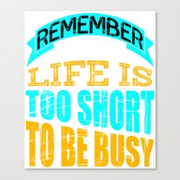 """""""Remember That Life is Too Short To Be Busy"""" tee design for busy peoples out there!  Canvas Print"""