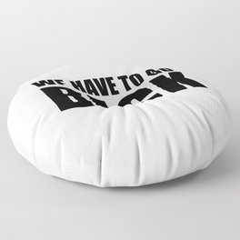 We Have To Go Back Floor Pillow
