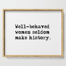 Well-behaved women seldom make history Serving Tray