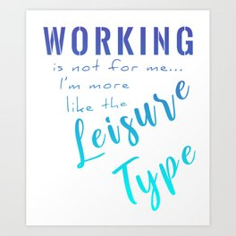 Working Is Not For Me I'm More Like The Leisure Type bt Art Print