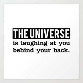 The universe is laughing at you behind your back Art Print