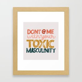 Don't @ Me With Your Toxic Masculinity Framed Art Print