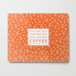 Coffee that is pretty close to happiness Metal Print