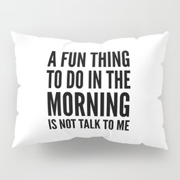 A Fun Thing To Do In The Morning Is Not Talk To Me Pillow Sham