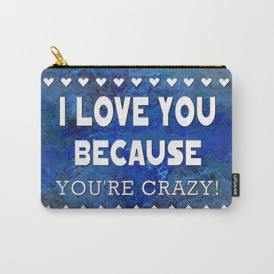 I Love You Because You're Crazy! Carry-All Pouch
