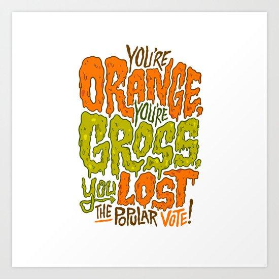 He's Orange, He's Gross, He Lost the Popular Vote Art Print
