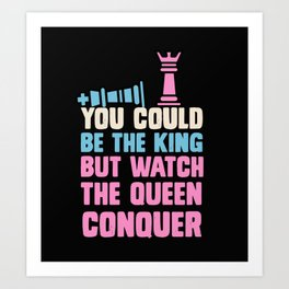 You Could Be The King But Watch The Queen Conquer Art Print