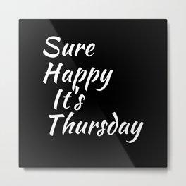 Sure Happy It's Thursday Metal Print