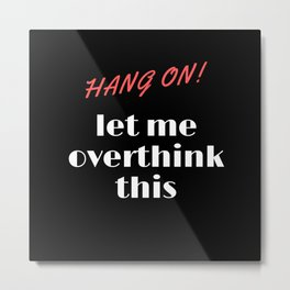 Hang on let me overthink this Metal Print