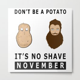 Don't Be A Potato, It's No Shave November  Metal Print