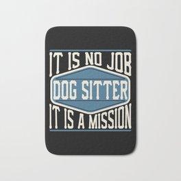 Dog Sitter  - It Is No Job, It Is A Mission Bath Mat