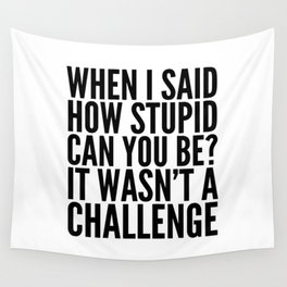 When I Said How Stupid Can You Be? It Wasn't a Challenge Wall Tapestry
