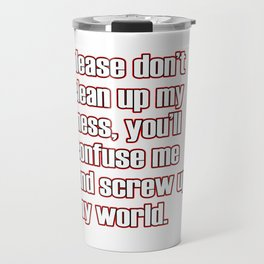 """A simple """"Please don't clean up my mess, you'll confuse me and screw up my world"""" T-shirt Design Travel Mug"""
