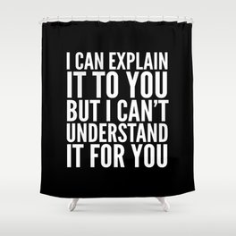 I Can Explain it to You, But I Can't Understand it for You (Black & White) Shower Curtain