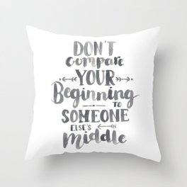 Don't Compare Your Beginning To Someone Else's Middle Throw Pillow