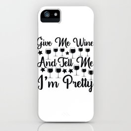Give Me Wine And Tell Me I'm Pretty iPhone Case