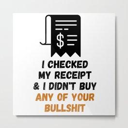 I Checked My Receipt & I Didn't Buy Your Bullshit Metal Print