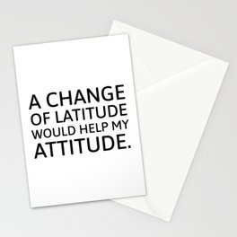 A change of latitude would help my attitude. Stationery Cards