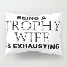 BEING A TROPHY WIFE IS EXHAUSTING 2 Minimal Word Art - Gift For Women Pillow Sham