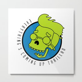Everything's Coming Up Thrillho Metal Print
