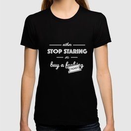 Either Stop Staring or Buy a F***ing Ticket T-shirt