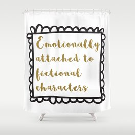 Emotionally Attached To Fictional Characters Shower Curtain