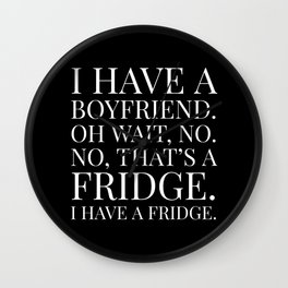 I HAVE A BOYFRIEND. OH WAIT, NO. NO, THAT'S A FRIDGE. I HAVE A FRIDGE. (Black & White) Wall Clock
