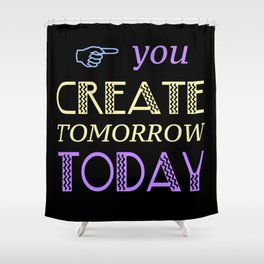 You Create Tomorrow Today Shower Curtain