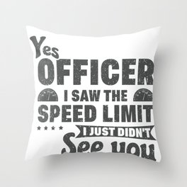 Funny Speeder Yes Officer I Saw the Spped Limit Just Didn't See You Speeding Throw Pillow