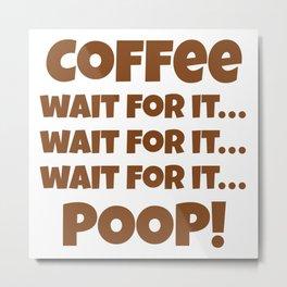 Coffee Wait For It Poop Metal Print