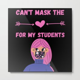 Can't Mask The LOVE My Students Teachers Metal Print