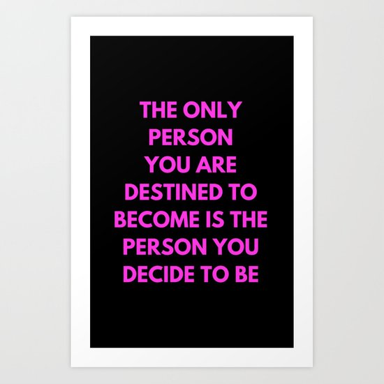 THE ONLY PERSON YOU ARE DESTINED TO BECOME IS THE PERSON YOU DECIDE TO BE Art Print