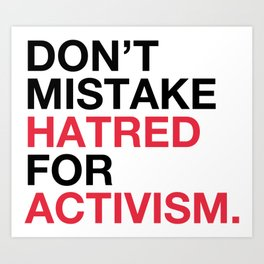 DON'T MISTAKE HATRED FOR ACTIVISM Art Print