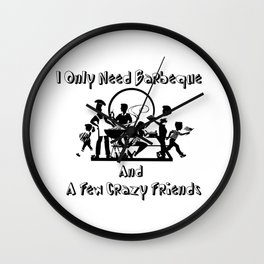 only need barbeque and a few crazy friends Wall Clock