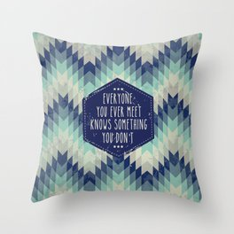 Everyone you ever meet knows something you don't Throw Pillow